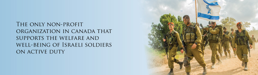 The only non-profit organization in Canada that supports the wellbeing of Israeli soldiers on active duty.